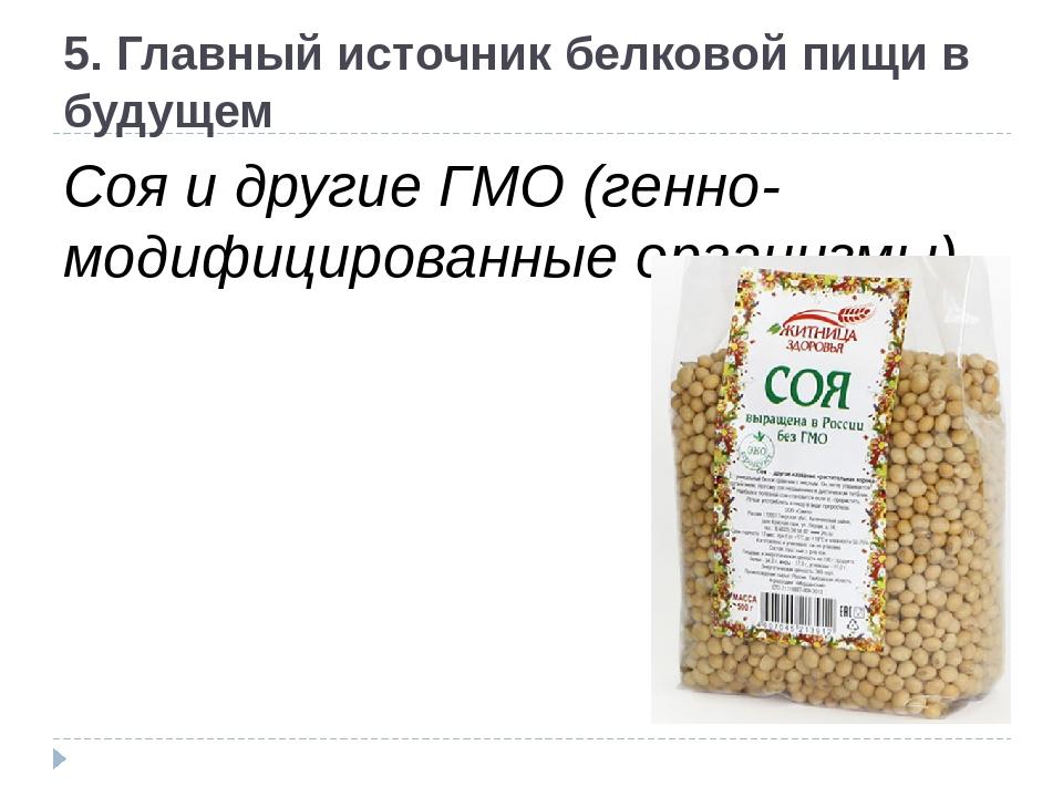5. Главный источник белковой пищи в будущем Соя и другие ГМО (генно-модифицир...