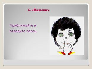 6. «Пальчик» Приближайте и отводите палец