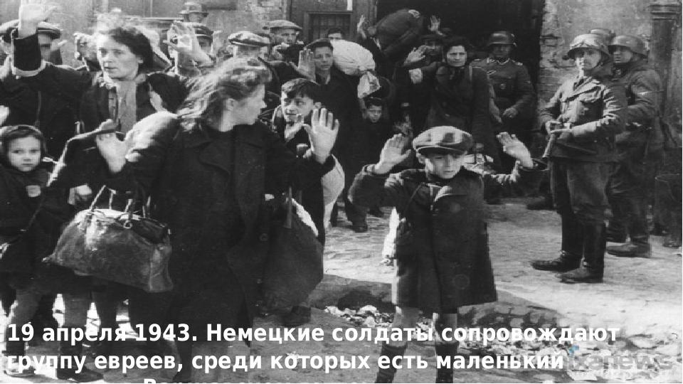 19 апреля 1943. Немецкие солдаты сопровождают группу евреев, среди которых ес...