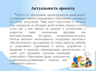 Актуальность проекта Работа по обеспечению преемственности дошкольного и нача