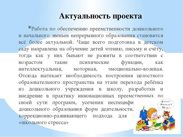 Актуальность проекта Работа по обеспечению преемственности дошкольного и нача...