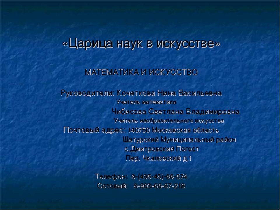 «Царица наук в искусстве» МАТЕМАТИКА И ИСКУССТВО Руководители: Кочеткова Нина...
