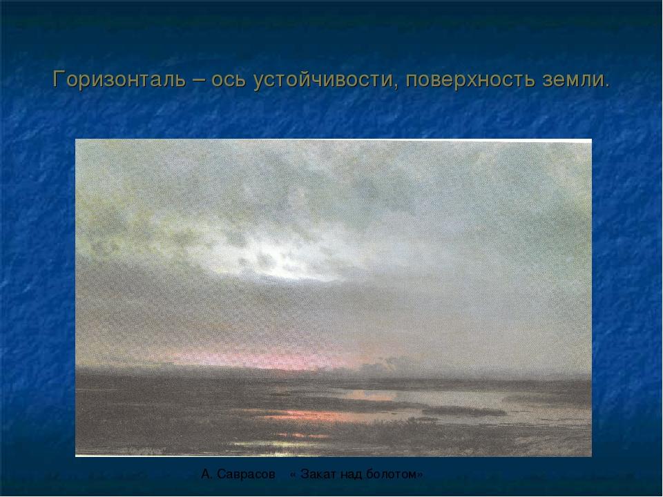 Горизонталь – ось устойчивости, поверхность земли. А. Саврасов « Закат над бо...