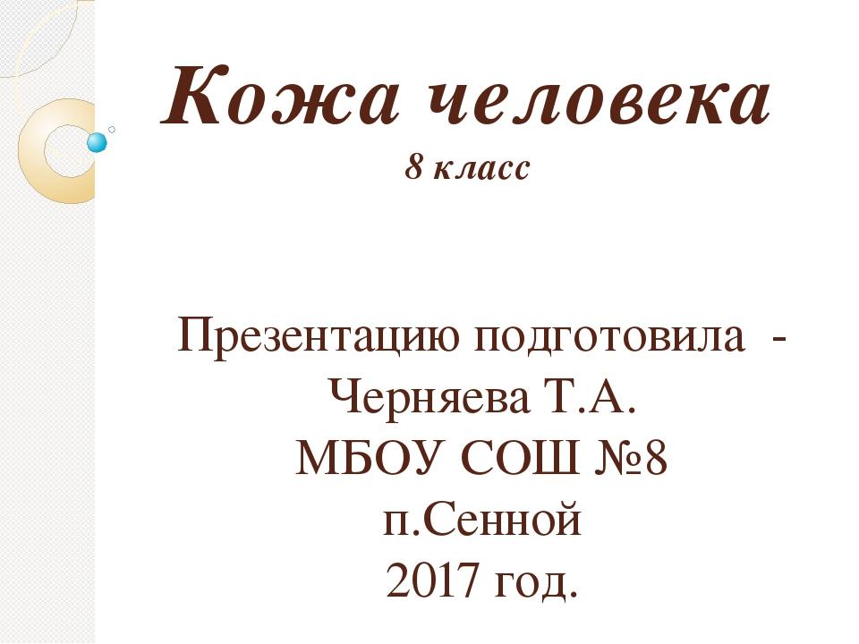 Кожа человека 8 класс Презентацию подготовила - Черняева Т.А. МБОУ СОШ №8 п.С...