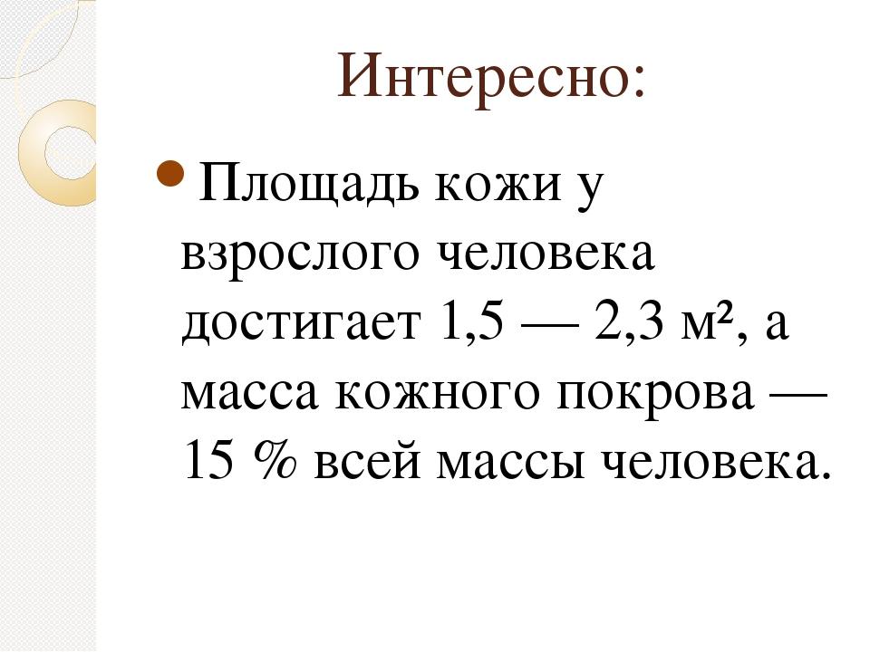 Интересно: Площадь кожи у взрослого человека достигает 1,5 — 2,3 м², а масса...