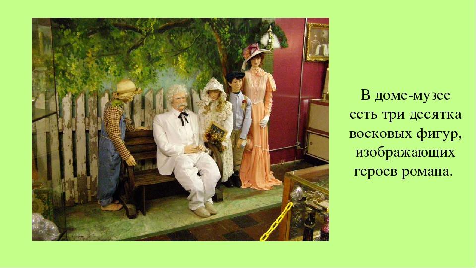 В доме-музее есть три десятка восковых фигур, изображающих героев романа.