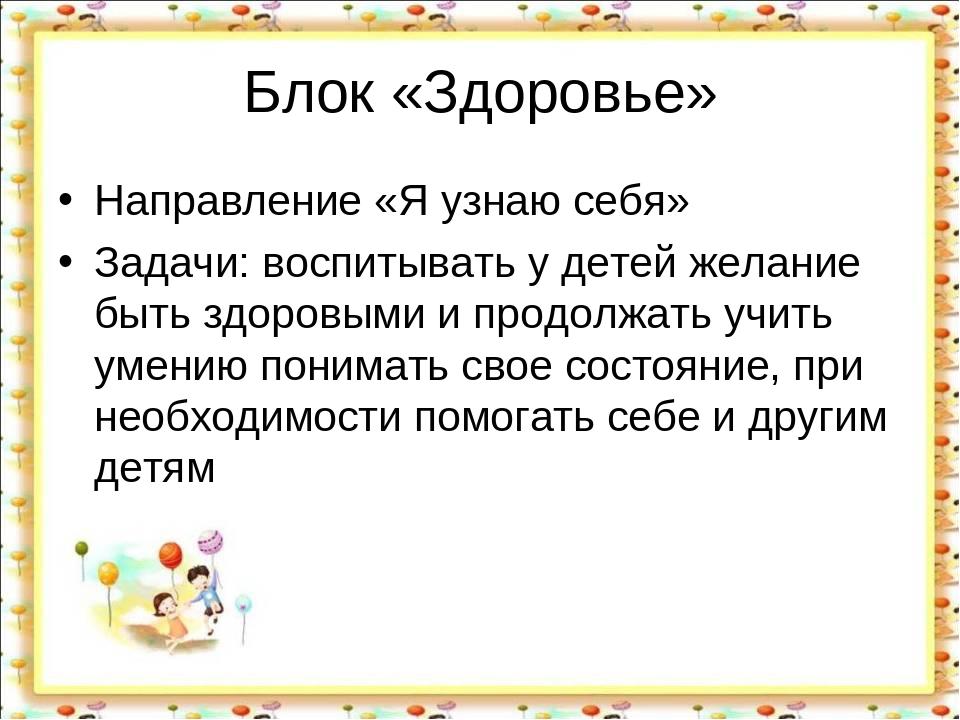 Блок «Здоровье» Направление «Я узнаю себя» Задачи: воспитывать у детей желани...