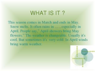 WHAT IS IT ? This season comes in March and ends in May. Snow melts. It often