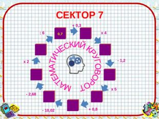 СЕКТОР 7 - 10,02 х 4 - 1,2 х 5 + 0,8 : 6 х 2 - 2,68 + 0,3
