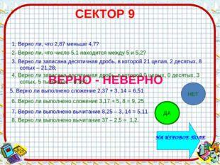 СЕКТОР 9 ВЕРНО - НЕВЕРНО 1. Верно ли, что 2,87 меньше 4,7? 2. Верно ли, что ч