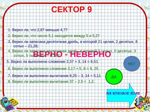 СЕКТОР 9 ВЕРНО - НЕВЕРНО 1. Верно ли, что 2,87 меньше 4,7? 2. Верно ли, что ч...