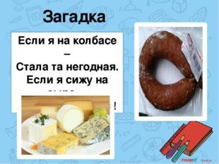 Загадка Если я на колбасе – Стала та негодная. Если я сижу на сыре – То я бла