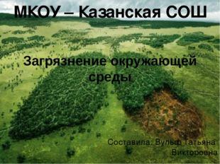Загрязнение окружающей среды Составила: Вульф Татьяна Викторовна МКОУ – Казан
