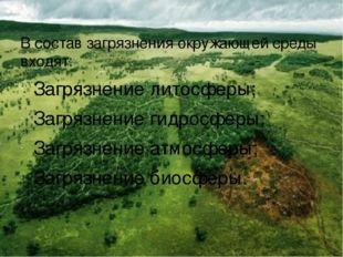 В состав загрязнения окружающей среды входят: Загрязнение литосферы; Загрязне