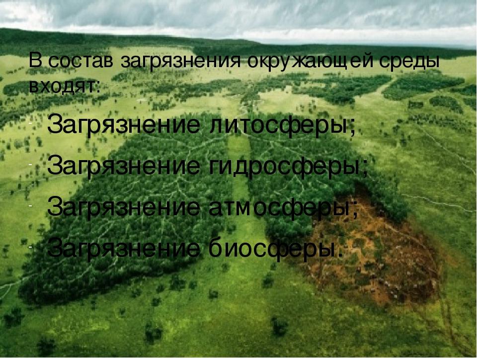 В состав загрязнения окружающей среды входят: Загрязнение литосферы; Загрязне...