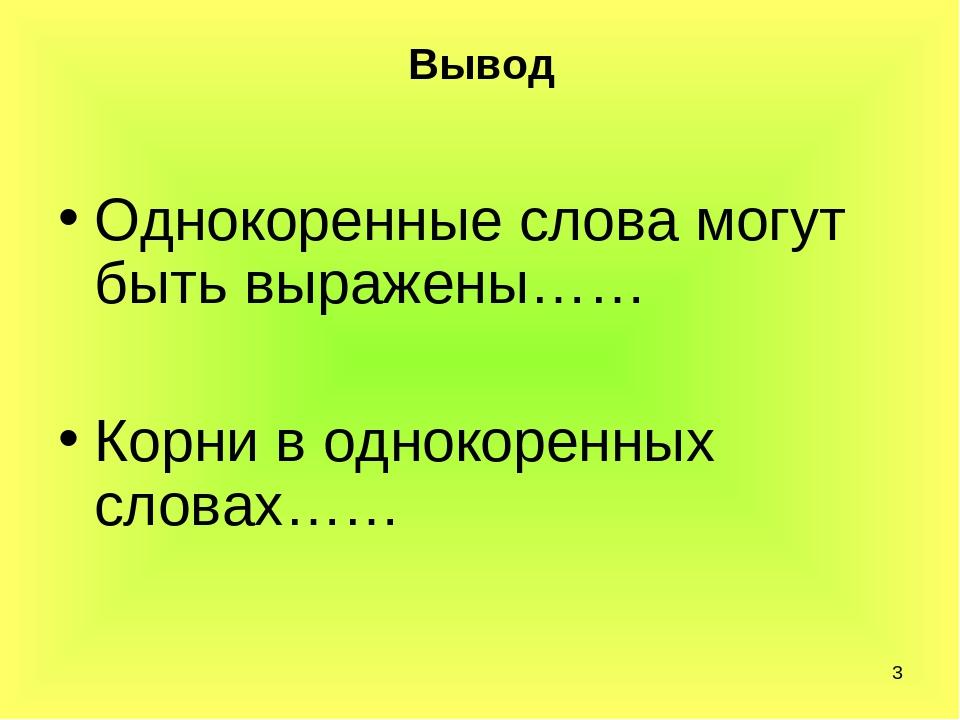 * Вывод Однокоренные слова могут быть выражены…… Корни в однокоренных словах……