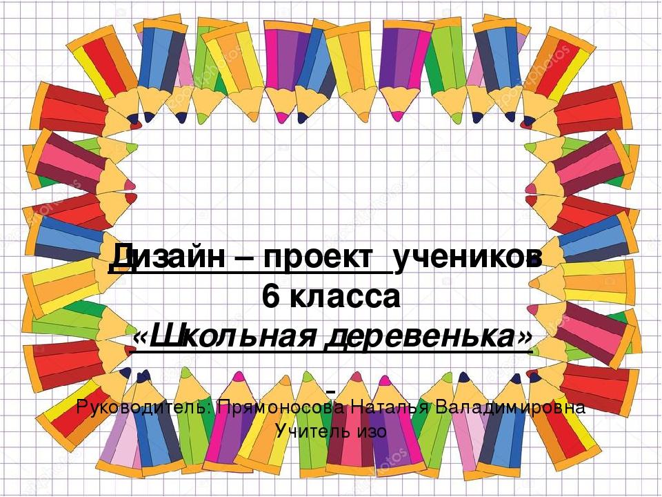Дизайн – проект учеников 6 класса «Школьная деревенька»  Руководитель: Пря...