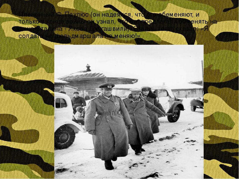 Плененный Ф. Паулюс (он надеялся, что его обеменяют, и только в конце войны о...