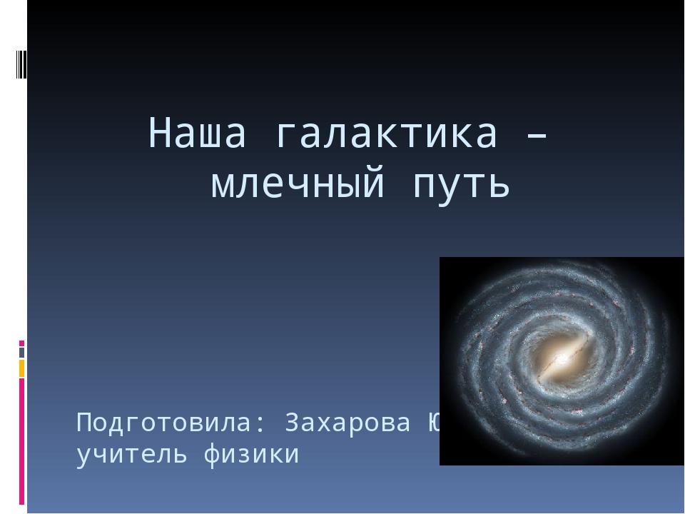 Наша галактика – млечный путь Подготовила: Захарова Ю.В., учитель физики г. Ф...