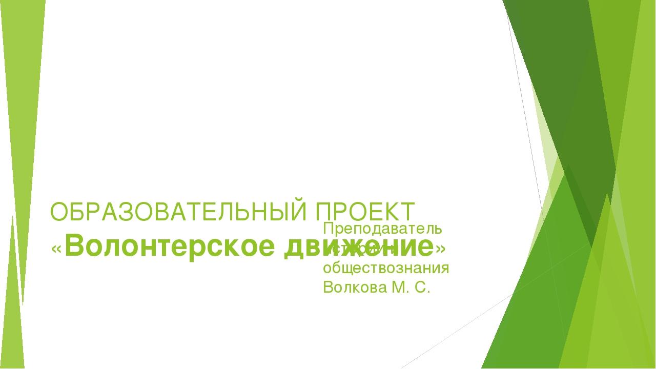 ОБРАЗОВАТЕЛЬНЫЙ ПРОЕКТ «Волонтерское движение»  Преподаватель истории и обще...