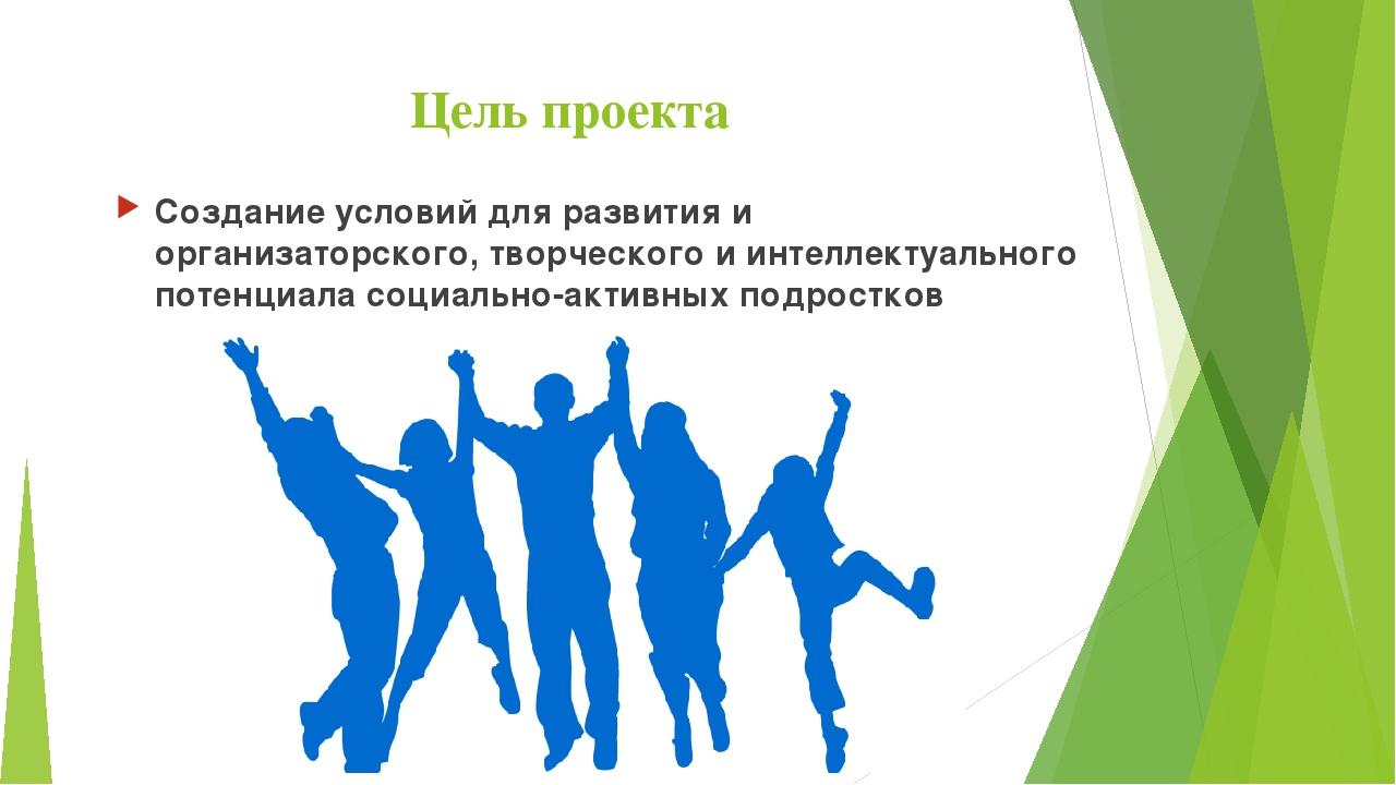 Цель проекта Создание условий для развития и организаторского, творческого и...