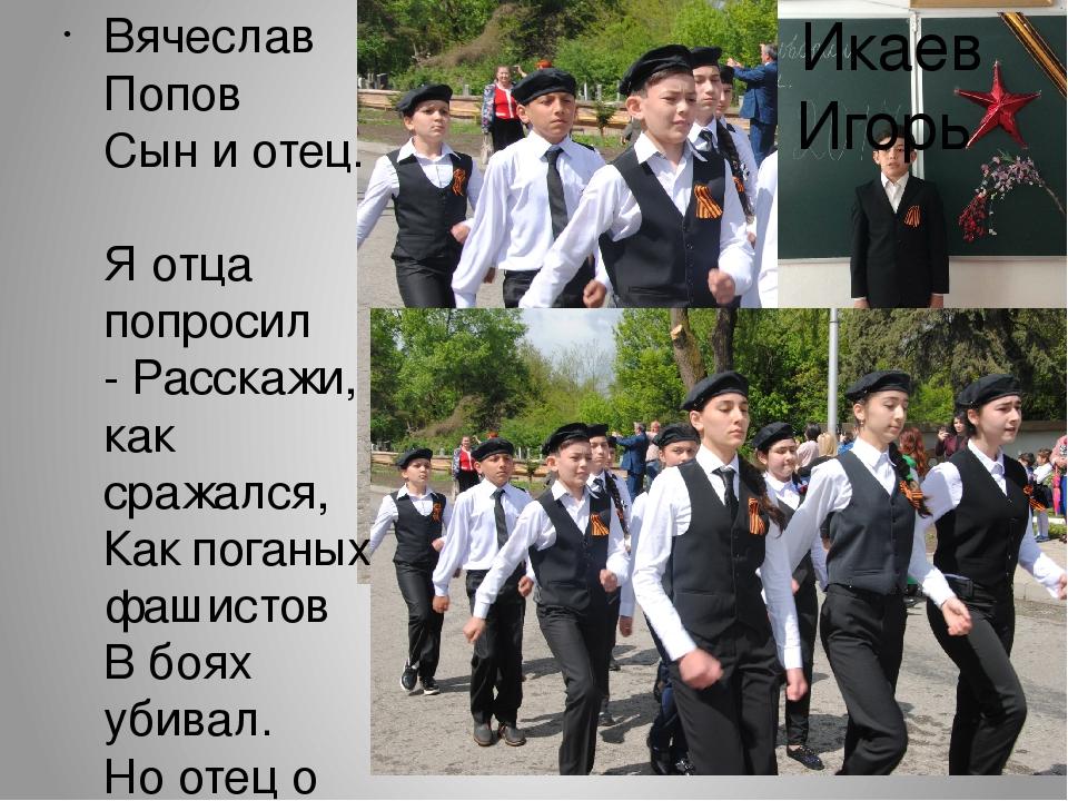 Вячеслав Попов Сын и отец. Я отца попросил - Расскажи, как сражался, Как пог...
