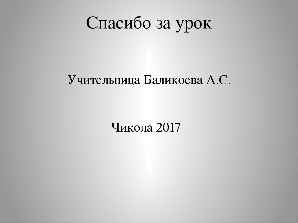 Спасибо за урок Учительница Баликоева А.С. Чикола 2017