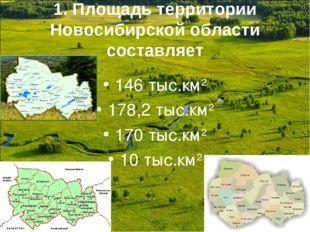 1. Площадь территории Новосибирской области составляет 146 тыс.км2 178,2 тыс.