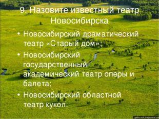 9. Назовите известный театр Новосибирска Новосибирский драматический театр «С