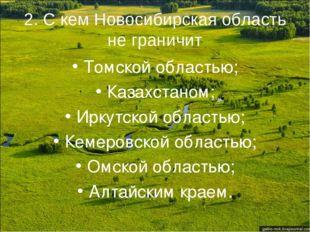 2. С кем Новосибирская область не граничит Томской областью; Казахстаном; Ирк