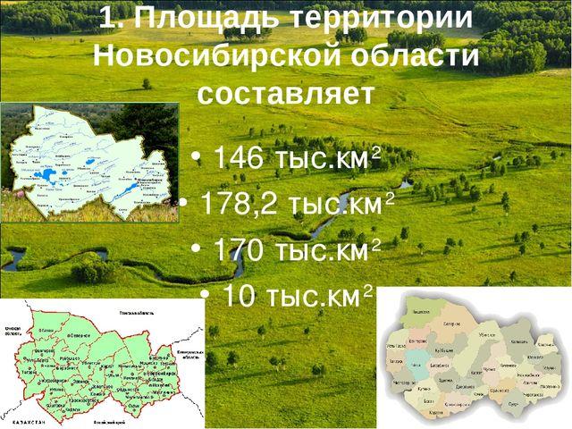 1. Площадь территории Новосибирской области составляет 146 тыс.км2 178,2 тыс....