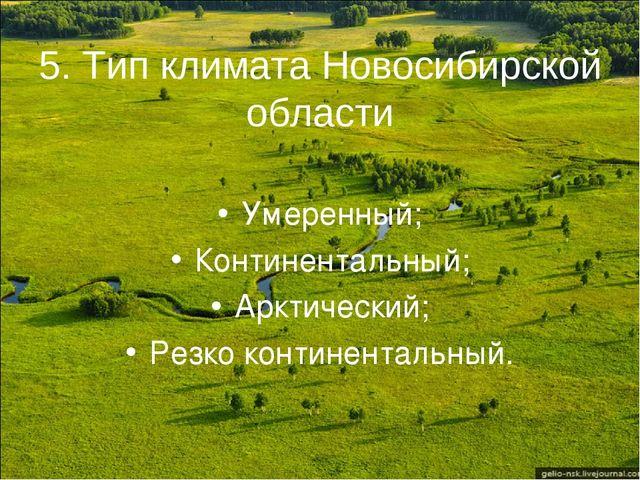 5. Тип климата Новосибирской области Умеренный; Континентальный; Арктический;...