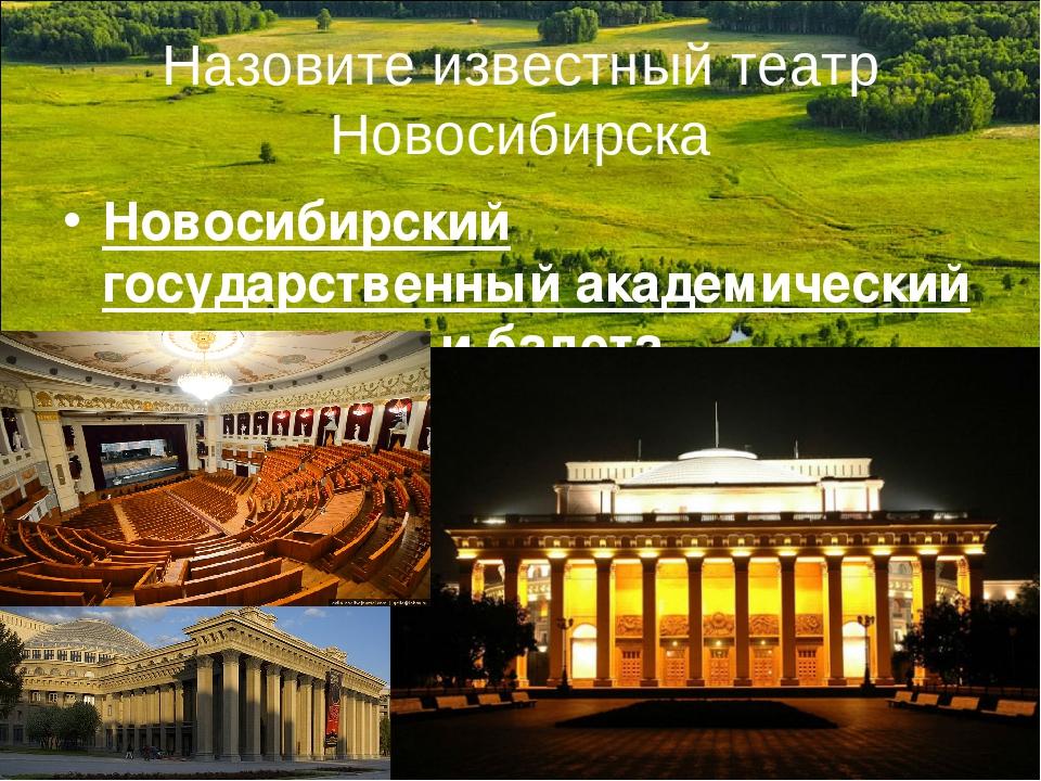 Назовите известный театр Новосибирска Новосибирский государственный академиче...