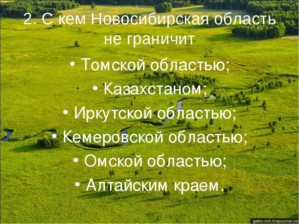 2. С кем Новосибирская область не граничит Томской областью; Казахстаном; Ирк...