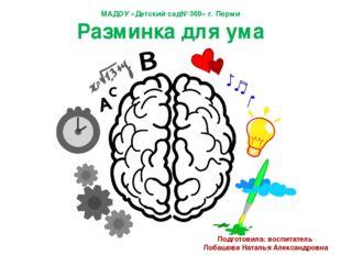 МАДОУ «Детский сад№369» г. Перми Разминка для ума Подготовила: воспитатель Ло