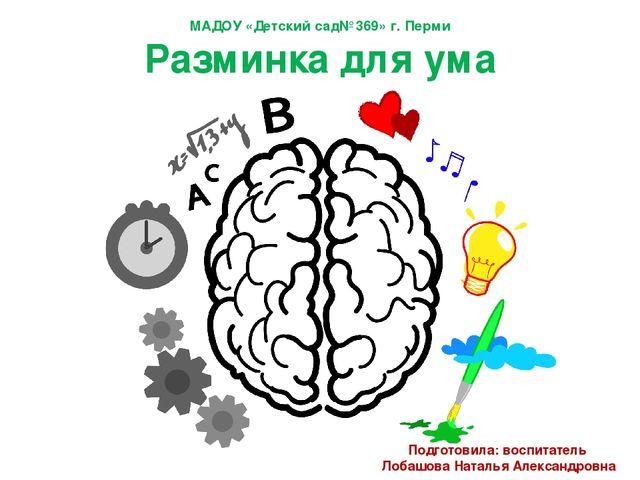 МАДОУ «Детский сад№369» г. Перми Разминка для ума Подготовила: воспитатель Ло...