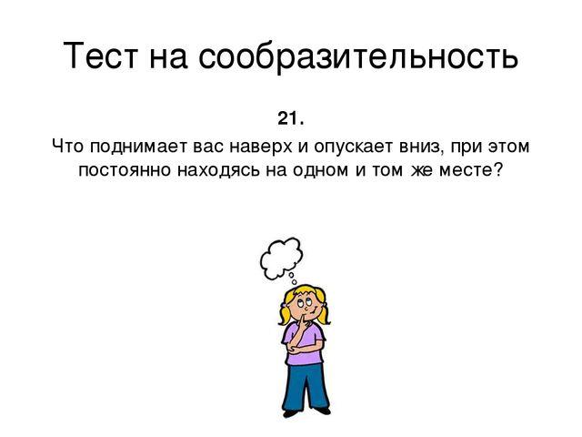 Тест на сообразительность 21. Что поднимает вас наверх и опускает вниз, при э...