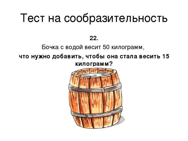 Тест на сообразительность 22. Бочка с водой весит 50 килограмм, что нужно доб...