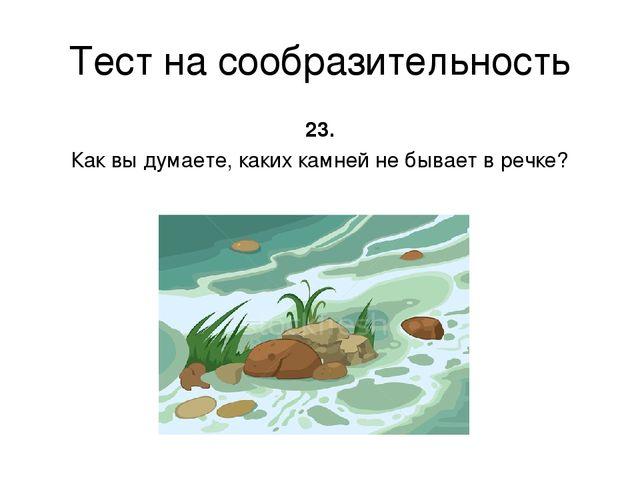 Тест на сообразительность 23. Как вы думаете, каких камней не бывает в речке?