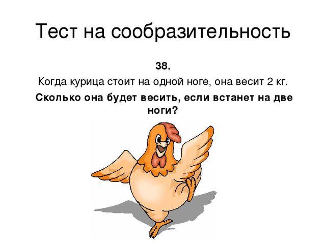 Тест на сообразительность 38. Когда курица стоит на одной ноге, она весит 2 к...