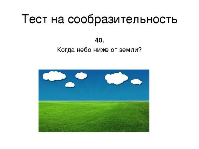 Тест на сообразительность 40. Когда небо ниже от земли?