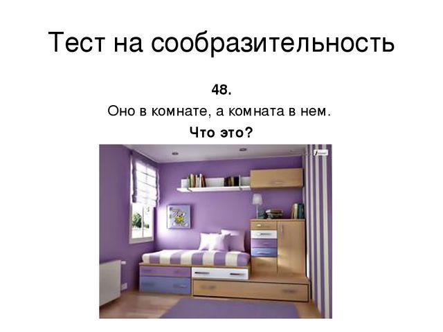 Тест на сообразительность 48. Оно в комнате, а комната в нем. Что это?