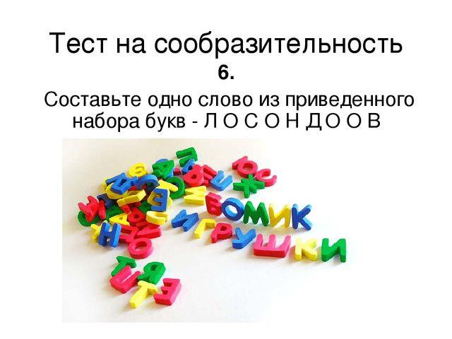Тест на сообразительность 6. Составьте одно слово из приведенного набора букв...