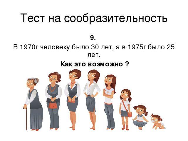 Тест на сообразительность 9. В 1970г человеку было 30 лет, а в 1975г было 25...