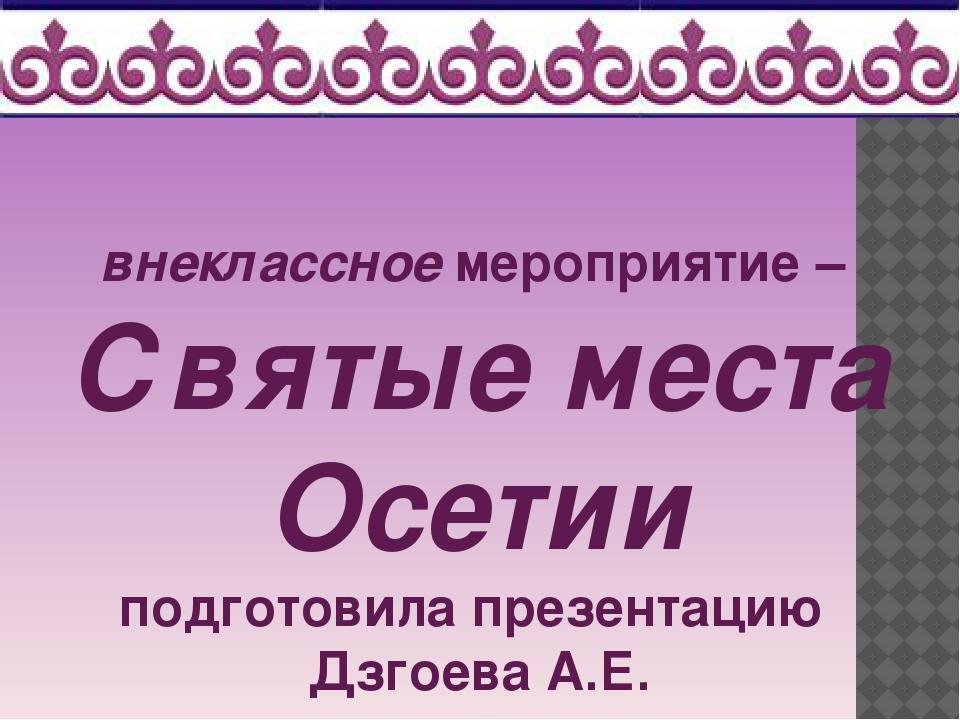 внеклассное мероприятие – Святые места Осетии подготовила презентацию Дзгоева...