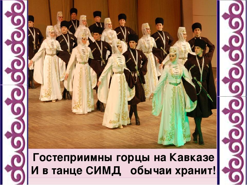 Гостеприимны горцы на Кавказе И в танце СИМД обычаи хранит!