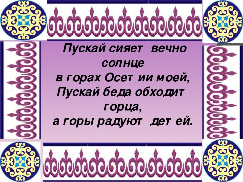 Пускай сияет вечно солнце в горах Осетии моей, Пускай беда обходит горца, а...