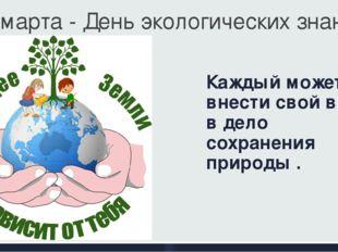 Каждый может внести свой вклад в дело сохранения природы . 15 марта - День эк