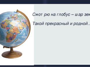 Смотрю на глобус – шар земной, Такой прекрасный и родной….