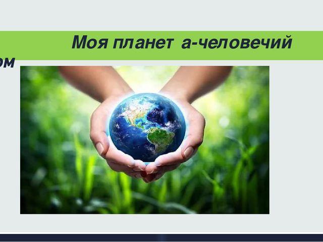 Моя планета-человечий дом